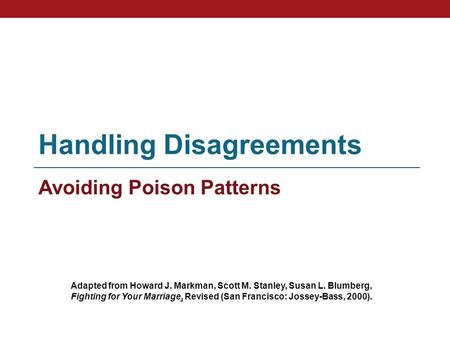 Handling Disagreements Avoiding Poison Patterns Adapted from Howard J. Markman, Scott M. Stanley, Susan L. Blumberg, Fighting for Your Marriage, Revised.