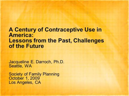A Century of Contraceptive Use in America: Lessons from the Past, Challenges of the Future Jacqueline E. Darroch, Ph.D. Seattle, WA Society of Family Planning.