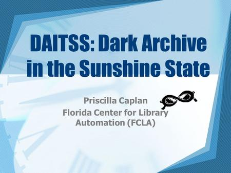 DAITSS: Dark Archive in the Sunshine State Priscilla Caplan Florida Center for Library Automation (FCLA)