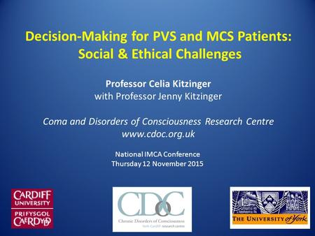 Decision-Making for PVS and MCS Patients: Social & Ethical Challenges Professor Celia Kitzinger with Professor Jenny Kitzinger Coma and Disorders of Consciousness.