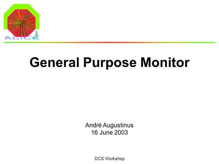 André Augustinus 16 June 2003 DCS Workshop General Purpose Monitor.