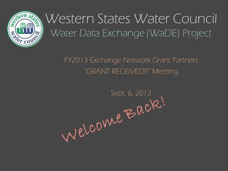 "Western States Water Council Water Data Exchange (WaDE) Project FY2013 Exchange Network Grant Partners ""GRANT RECEIVED!!"" Meeting Sept. 6, 2013 Welcome."