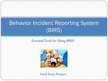 Essential Tools for Using BIRS! Early Years Project Behavior Incident Reporting System (BIRS)