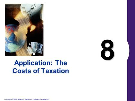 Copyright © 2006 Nelson, a division of Thomson Canada Ltd. 8 Application: The Costs of Taxation.
