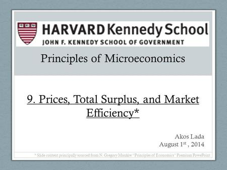 Principles of Microeconomics 9. Prices, Total Surplus, and Market Efficiency* Akos Lada August 1 st, 2014 * Slide content principally sourced from N. Gregory.