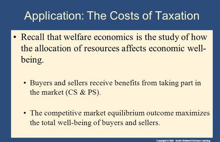 Copyright © 2004 South-Western/Thomson Learning Application: The Costs of Taxation Recall that welfare economicsRecall that welfare economics is the study.