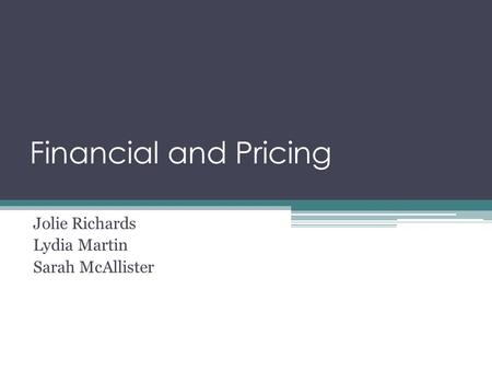 Financial and Pricing Jolie Richards Lydia Martin Sarah McAllister.