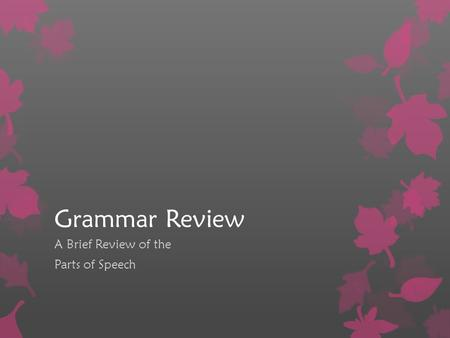 Grammar Review A Brief Review of the Parts of Speech.