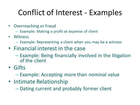 Conflict of Interest - Examples Overreaching or Fraud – Example: Making a profit at expense of client Witness – Example: Representing a client when you.