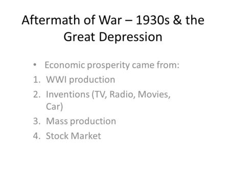 Aftermath of War – 1930s & the Great Depression Economic prosperity came from: 1.WWI production 2.Inventions (TV, Radio, Movies, Car) 3.Mass production.