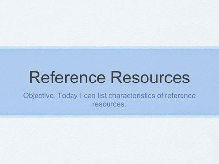 Reference Resources Objective: Today I can list characteristics of reference resources.