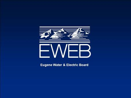 Eugene Water & Electric Board. Dave Churchman Manager, Power Operations Eugene Water & Electric Board.