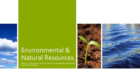 Environmental & Natural Resources EN4.01 – Describe careers in the environmental and natural resources industry.