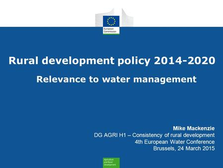 Rural development policy 2014-2020 Relevance to water management Mike Mackenzie DG AGRI H1 – Consistency of rural development 4th European Water Conference.