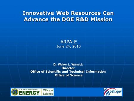 Dr. Walter L. Warnick Director Office of Scientific and Technical Information Office of Science ARPA-E June 24, 2010 Innovative Web Resources Can Advance.