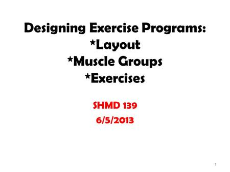 Designing Exercise Programs: *Layout *Muscle Groups *Exercises SHMD 139 6/5/2013 1.