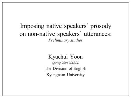 Imposing native speakers' prosody on non-native speakers' utterances: Preliminary studies Kyuchul Yoon Spring 2006 NAELL The Division of English Kyungnam.