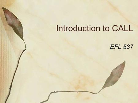 Introduction to CALL EFL 537. What is CALL? CALL - Computer Assisted Language Learning The term was agreed upon at the 1983 TESOL convention Revisions.