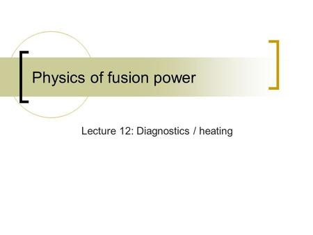 Physics of fusion power Lecture 12: Diagnostics / heating.
