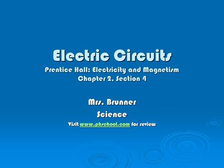 Electric Circuits Prentice Hall: Electricity and Magnetism Chapter 2, Section 4 Mrs. Brunner Science Visit www.phschool.com for review www.phschool.com.
