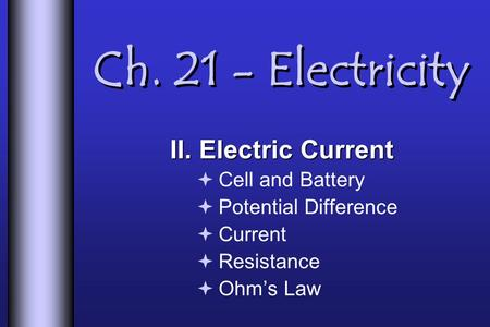 Ch. 21 - Electricity II. Electric Current  Cell and Battery  Potential Difference  Current  Resistance  Ohm's Law.