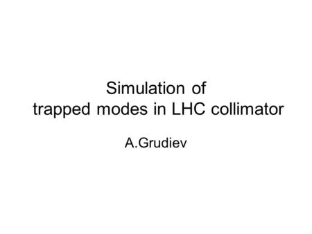 Simulation of trapped modes in LHC collimator A.Grudiev.