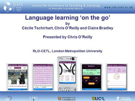 Language learning 'on the go' by Cécile Tschirhart, Chris O'Reilly and Claire Bradley Presented by Chris O'Reilly RLO-CETL, London Metropolitan University.
