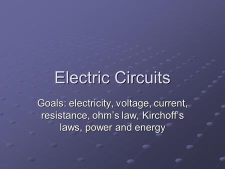 Electric Circuits Goals: electricity, voltage, current, resistance, ohm's law, Kirchoff's laws, power and energy.