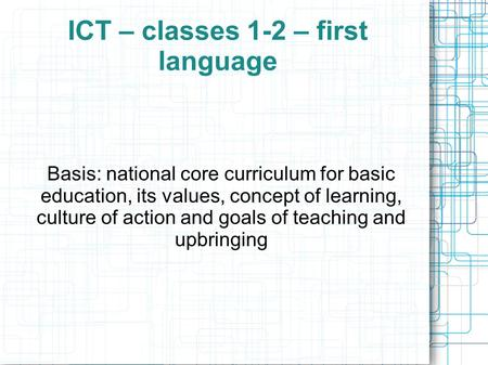 ICT – classes 1-2 – first language Basis: national core curriculum for basic education, its values, concept of learning, culture of action and goals of.