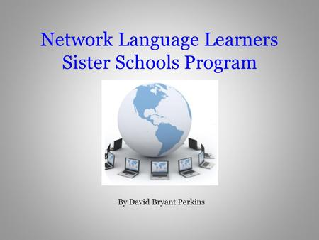Network Language Learners Sister Schools Program By David Bryant Perkins.