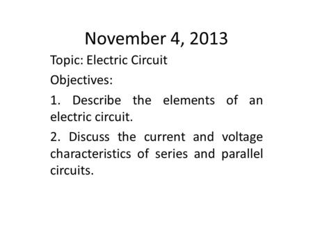 November 4, 2013 Topic: Electric Circuit Objectives: 1. Describe the elements of an electric circuit. 2. Discuss the current and voltage characteristics.