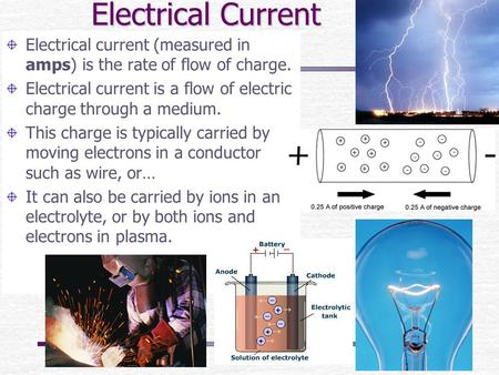 Electrical Current Electrical current (measured in amps) is the rate of flow of charge. Electrical current is a flow of electric charge through a medium.