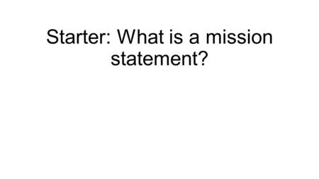 Starter: What is a mission statement?. Mission Statements The mission of an organisation is its essential purpose, the mission statement is a means of.
