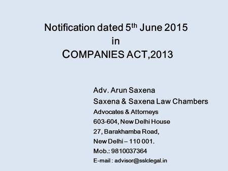 Notification dated 5 th June 2015 in C OMPANIES ACT,2013 Adv. Arun Saxena Saxena & Saxena Law Chambers Advocates & Attorneys 603-604, New Delhi House 27,