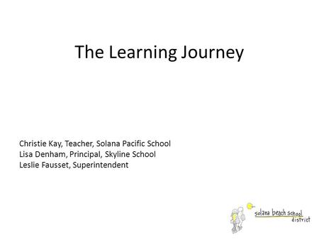 The Learning Journey Christie Kay, Teacher, Solana Pacific School Lisa Denham, Principal, Skyline School Leslie Fausset, Superintendent.