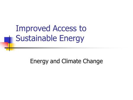 Improved Access to Sustainable Energy Energy and Climate Change.