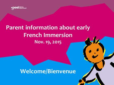 Parent information about early French Immersion Nov. 19, 2015 Welcome/Bienvenue.