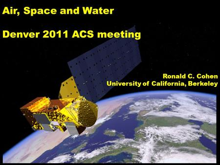 Air, Space and Water Denver 2011 ACS meeting Ronald C. Cohen University of California, Berkeley.