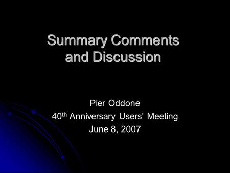 Summary Comments and Discussion Pier Oddone 40 th Anniversary Users' Meeting June 8, 2007.