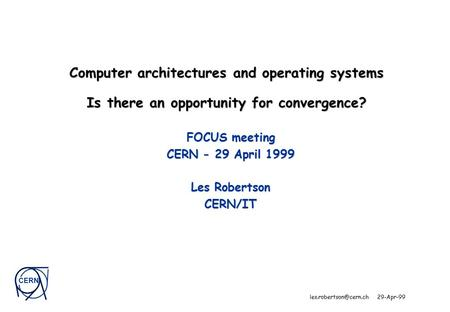 CERN 29-Apr-99 Computer architectures and operating systems Is there an opportunity for convergence? FOCUS meeting CERN - 29 April.
