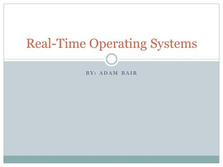 BY: ADAM BAIR Real-Time Operating Systems. What's a Real-Time System? - A computer system that requires computation to be correct and done before a specified.