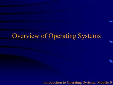 Overview of Operating Systems Introduction to Operating Systems: Module 0.