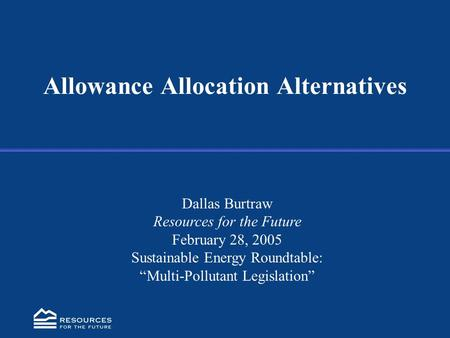 "Allowance Allocation Alternatives Dallas Burtraw Resources for the Future February 28, 2005 Sustainable Energy Roundtable: ""Multi-Pollutant Legislation"""