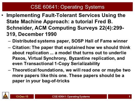 CSE 60641: Operating Systems Implementing Fault-Tolerant Services Using the State Machine Approach: a tutorial Fred B. Schneider, ACM Computing Surveys.