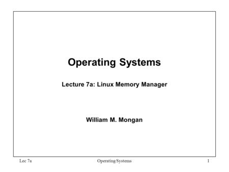 Lec 7aOperating Systems1 Operating Systems Lecture 7a: Linux Memory Manager William M. Mongan.