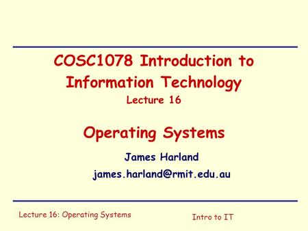 Lecture 16: Operating Systems Intro to IT COSC1078 Introduction to Information Technology Lecture 16 Operating Systems James Harland