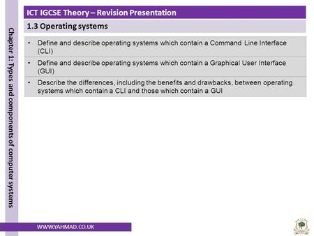 ICT IGCSE Theory – Revision Presentation 1.3 Operating systems Chapter 1: Types and components of computer systems WWW.YAHMAD.CO.UK Define and describe.