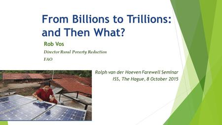 From Billions to Trillions: and Then What? Rob Vos Director Rural Poverty Reduction FAO Rolph van der Hoeven Farewell Seminar ISS, The Hague, 8 October.