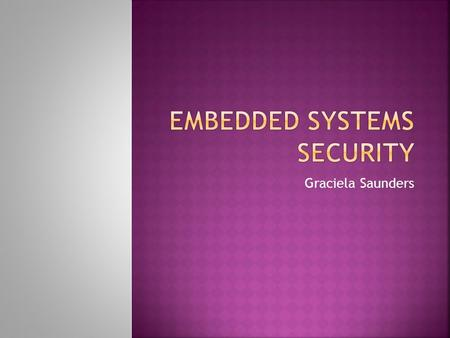 Graciela Saunders.  Introduction / Review  Challenges to Embedded Security  Approaches to Embedded Security  Security Analysis & Attack Taxonomy 