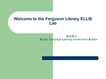 Welcome to the Ferguson Library ELLIS Lab ELLIS is English Language Learning & Instruction System.